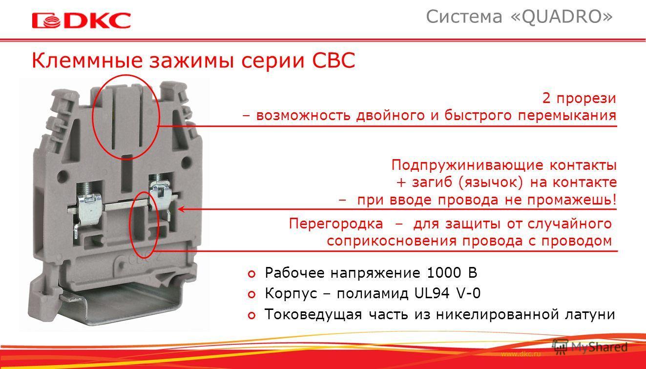 www.dkc.ru Клеммные зажимы серии СВС Система «QUADRO» Подпружинивающие контакты + загиб (язычок) на контакте – при вводе провода не промажешь! 2 прорези – возможность двойного и быстрого перемыкания Перегородка – для защиты от случайного соприкоснове