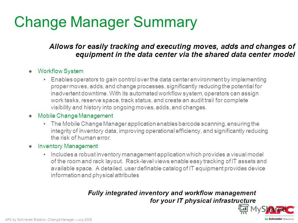 APC by Schneider Electric– Change Manager – July 2008 Change Manager Summary Workflow System Enables operators to gain control over the data center environment by implementing proper moves, adds, and change processes, significantly reducing the poten