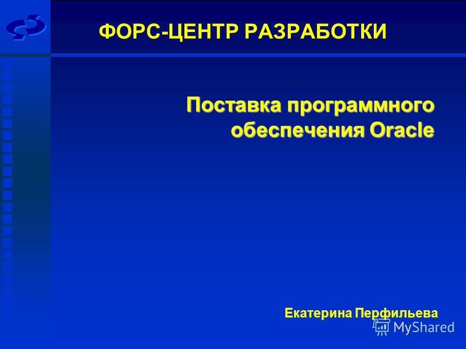 Екатерина Перфильева ФОРС-ЦЕНТР РАЗРАБОТКИ Поставка программного обеспечения Oracle