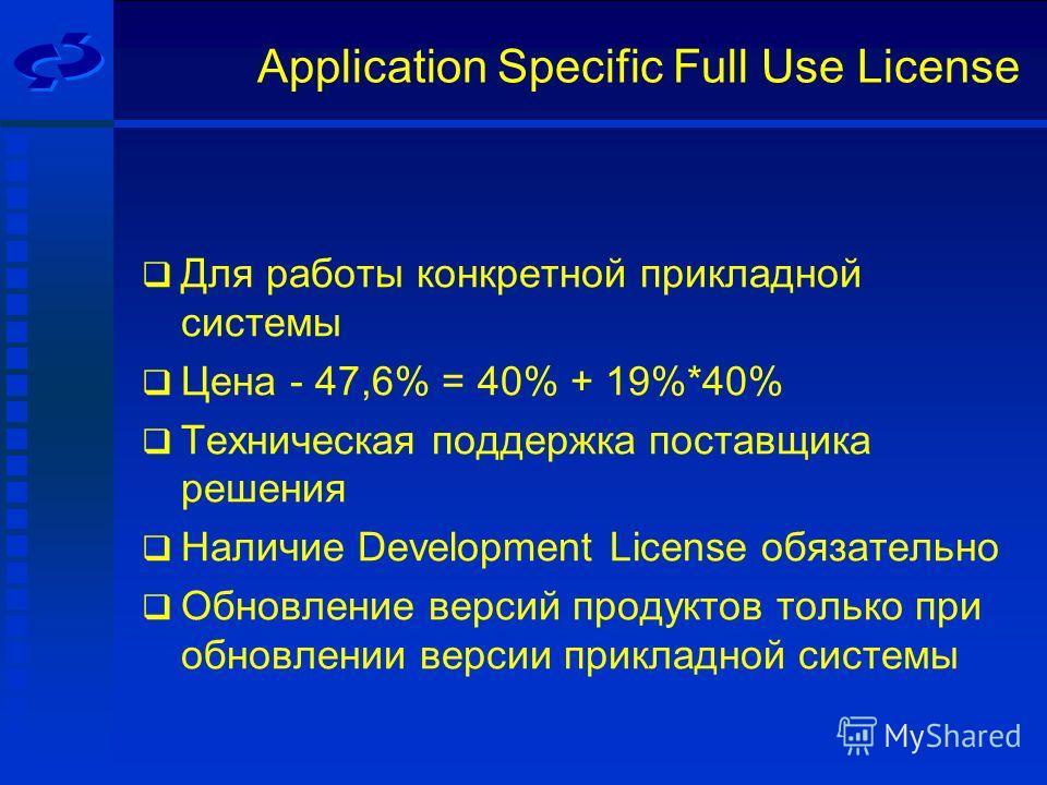 Application Specific Full Use License Для работы конкретной прикладной системы Цена - 47,6% = 40% + 19%*40% Техническая поддержка поставщика решения Наличие Development License обязательно Обновление версий продуктов только при обновлении версии прик