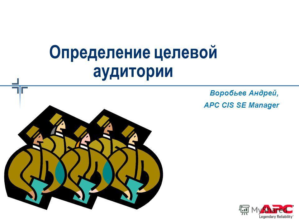 Определение целевой аудитории Воробьев Андрей, APC CIS SE Manager