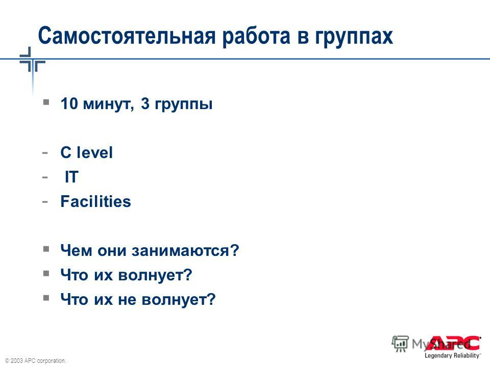 © 2003 APC corporation. Самостоятельная работа в группах 10 минут, 3 группы - C level - IT - Facilities Чем они занимаются? Что их волнует? Что их не волнует?