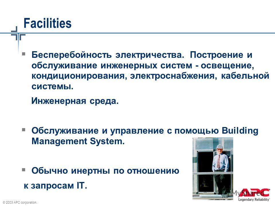 © 2003 APC corporation. Facilities Бесперебойность электричества. Построение и обслуживание инженерных систем - освещение, кондиционирования, электроснабжения, кабельной системы. Инженерная среда. Обслуживание и управление с помощью Building Manageme