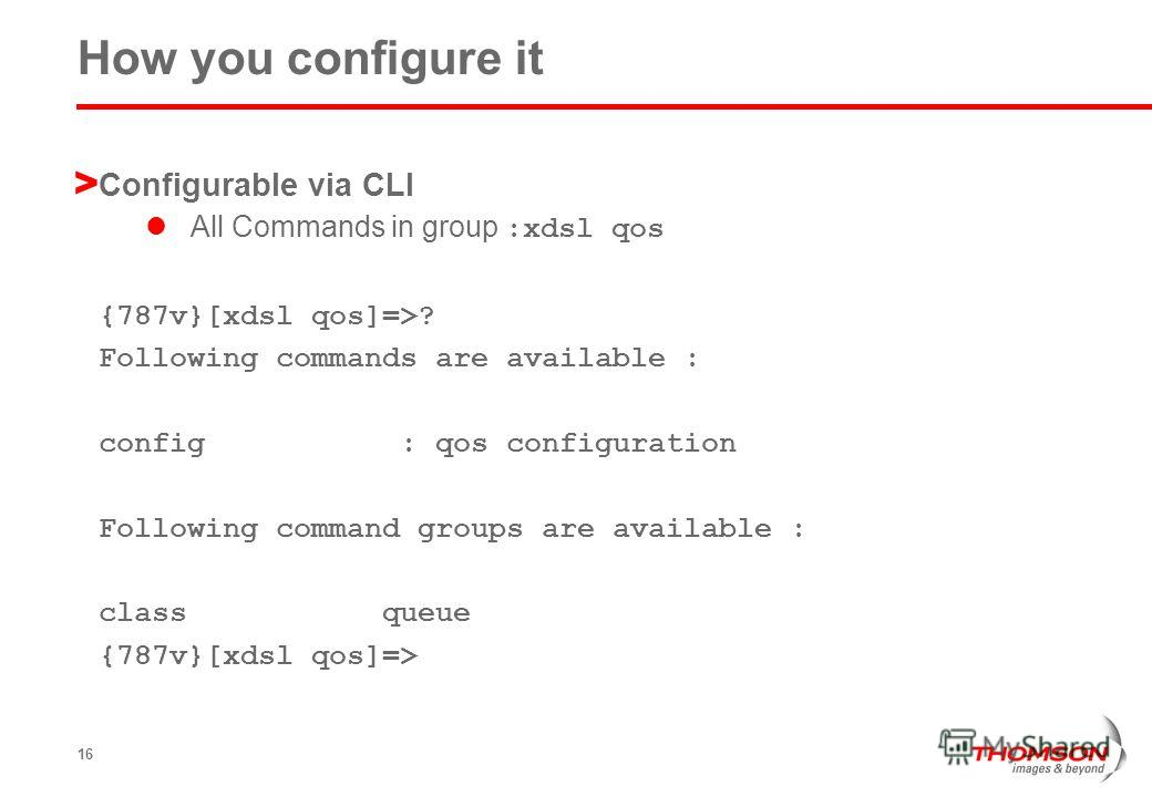 16 How you configure it > Configurable via CLI All Commands in group :xdsl qos {787v}[xdsl qos]=>? Following commands are available : config : qos configuration Following command groups are available : class queue {787v}[xdsl qos]=>