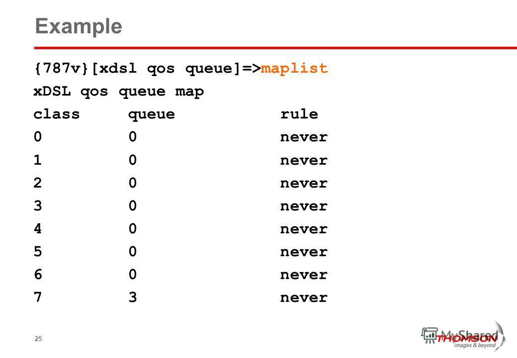 25 Example {787v}[xdsl qos queue]=>maplist xDSL qos queue map class queue rule 0 0 never 1 0 never 2 0 never 3 0 never 4 0 never 5 0 never 6 0 never 7 3 never