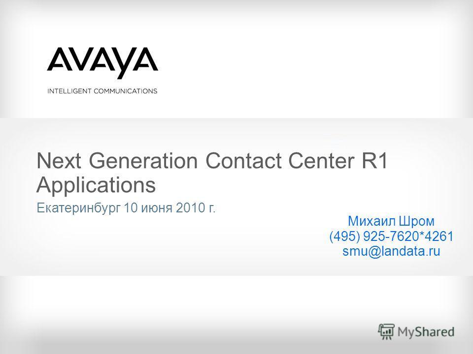 Next Generation Contact Center R1 Applications Екатеринбург 10 июня 2010 г. Михаил Шром (495) 925-7620*4261 smu@landata.ru