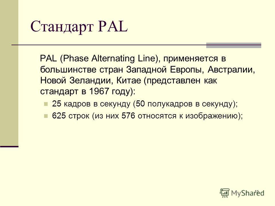 11 Стандарт PAL PAL (Phase Alternating Line), применяется в большинстве стран Западной Европы, Австралии, Новой Зеландии, Китае (представлен как стандарт в 1967 году): 25 кадров в секунду (50 полукадров в секунду); 625 строк (из них 576 относятся к и