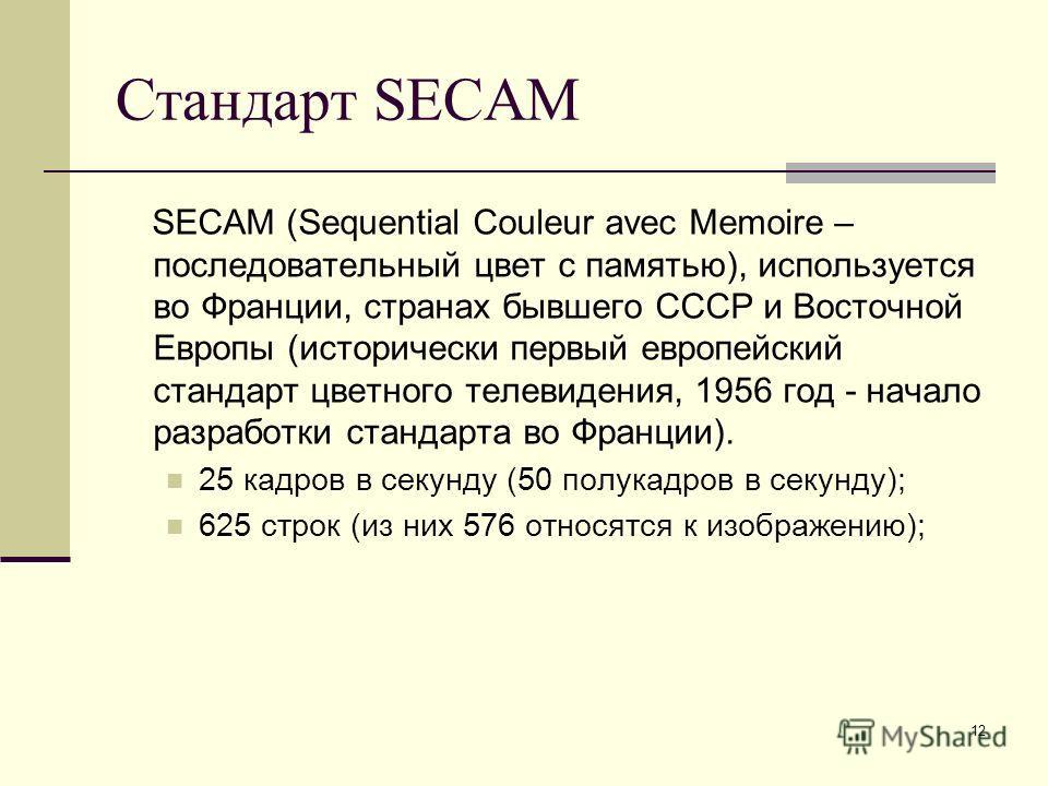 12 Стандарт SECAM SECAM (Sequential Couleur avec Memoire – последовательный цвет с памятью), используется во Франции, странах бывшего СССР и Восточной Европы (исторически первый европейский стандарт цветного телевидения, 1956 год - начало разработки
