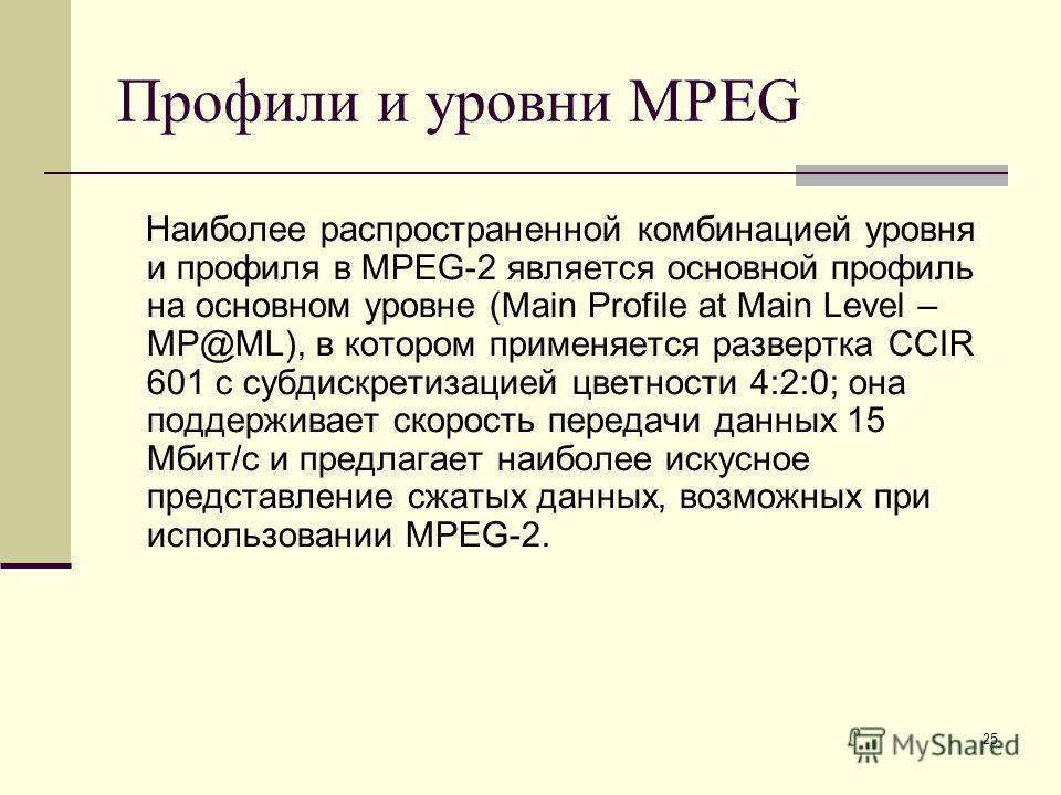 25 Профили и уровни MPEG Наиболее распространенной комбинацией уровня и профиля в MPEG-2 является основной профиль на основном уровне (Main Profile at Main Level – MP@ML), в котором применяется развертка CCIR 601 с субдискретизацией цветности 4:2:0;