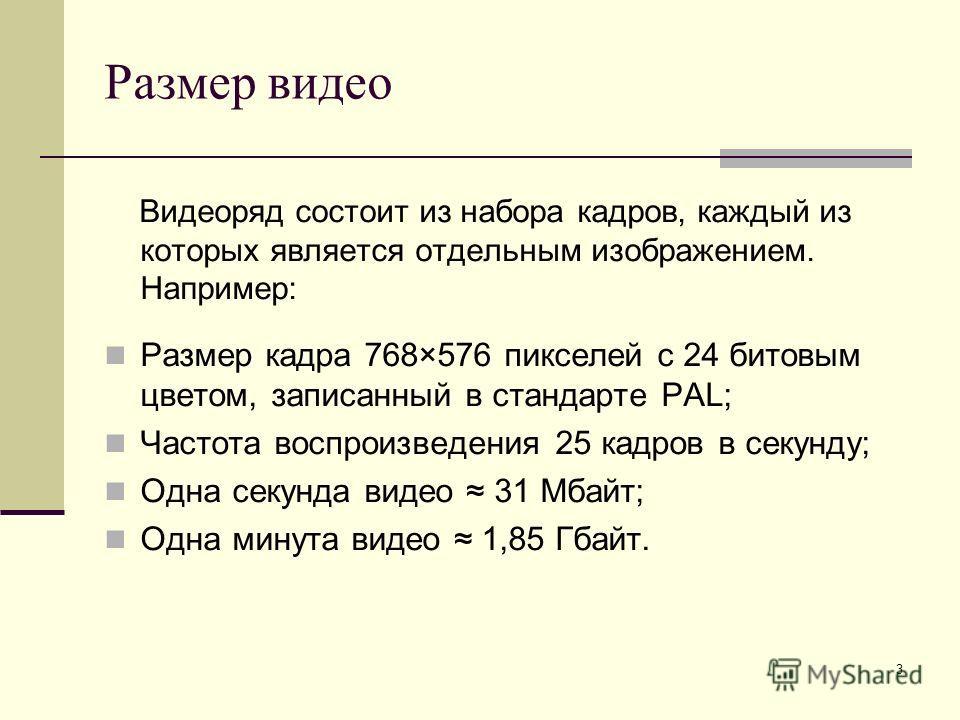 3 Размер видео Видеоряд состоит из набора кадров, каждый из которых является отдельным изображением. Например: Размер кадра 768×576 пикселей с 24 битовым цветом, записанный в стандарте PAL; Частота воспроизведения 25 кадров в секунду; Одна секунда ви