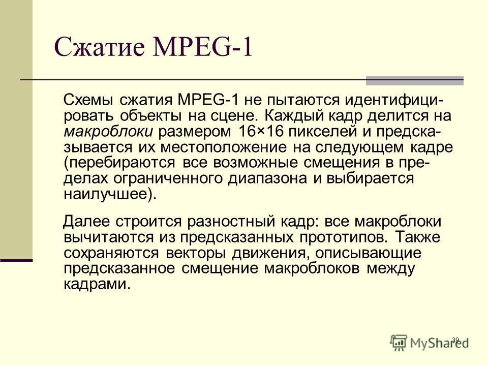 39 Сжатие MPEG-1 Схемы сжатия MPEG-1 не пытаются идентифици- ровать объекты на сцене. Каждый кадр делится на макроблоки размером 16×16 пикселей и предска- зывается их местоположение на следующем кадре (перебираются все возможные смещения в пре- делах