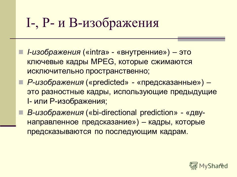 40 I-, P- и B-изображения I-изображения («intra» - «внутренние») – это ключевые кадры MPEG, которые сжимаются исключительно пространственно; P-изображения («predicted» - «предсказанные») – это разностные кадры, использующие предыдущие I- или P-изобра