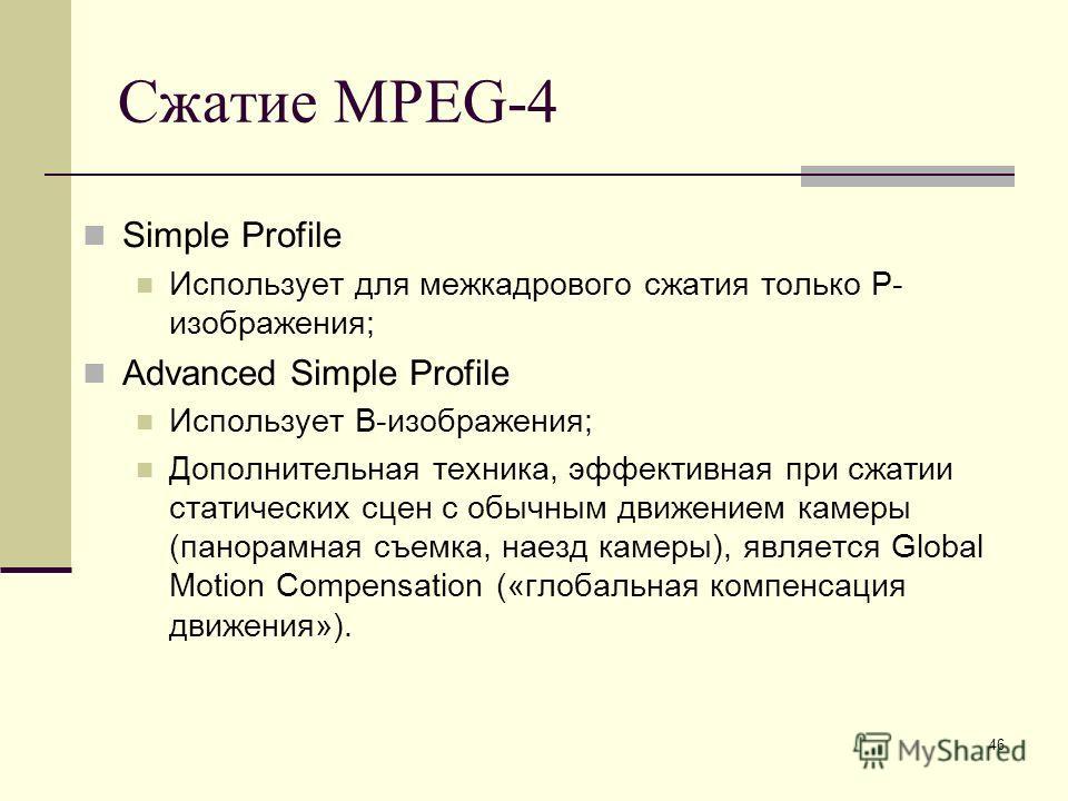 46 Сжатие MPEG-4 Simple Profile Использует для межкадрового сжатия только P- изображения; Advanced Simple Profile Использует B-изображения; Дополнительная техника, эффективная при сжатии статических сцен с обычным движением камеры (панорамная съемка,