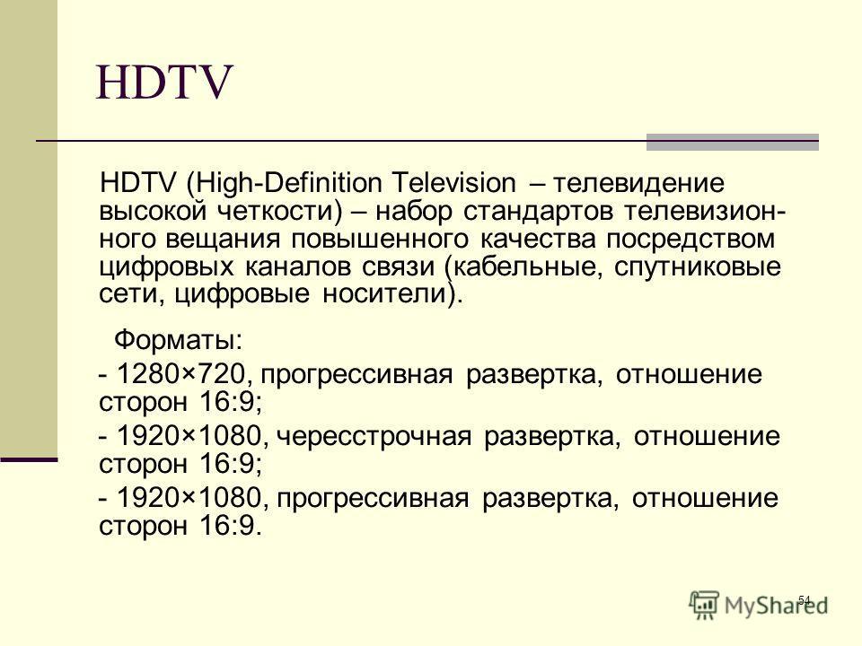 54 HDTV HDTV (High-Definition Television – телевидение высокой четкости) – набор стандартов телевизион- ного вещания повышенного качества посредством цифровых каналов связи (кабельные, спутниковые сети, цифровые носители). Форматы: - 1280×720, прогре