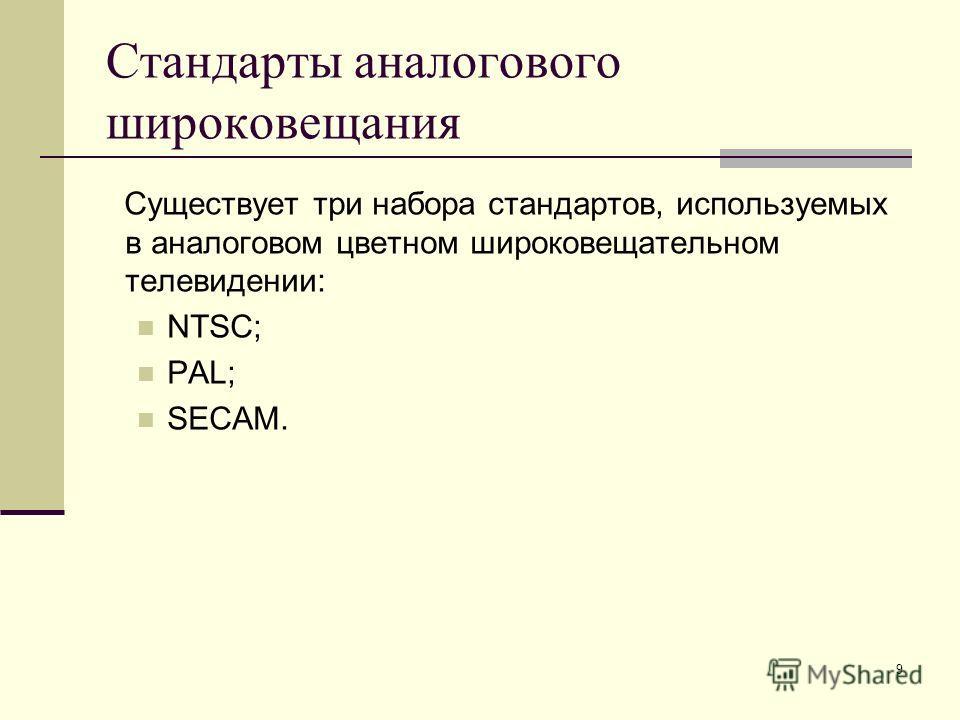 9 Стандарты аналогового широковещания Существует три набора стандартов, используемых в аналоговом цветном широковещательном телевидении: NTSC; PAL; SECAM.
