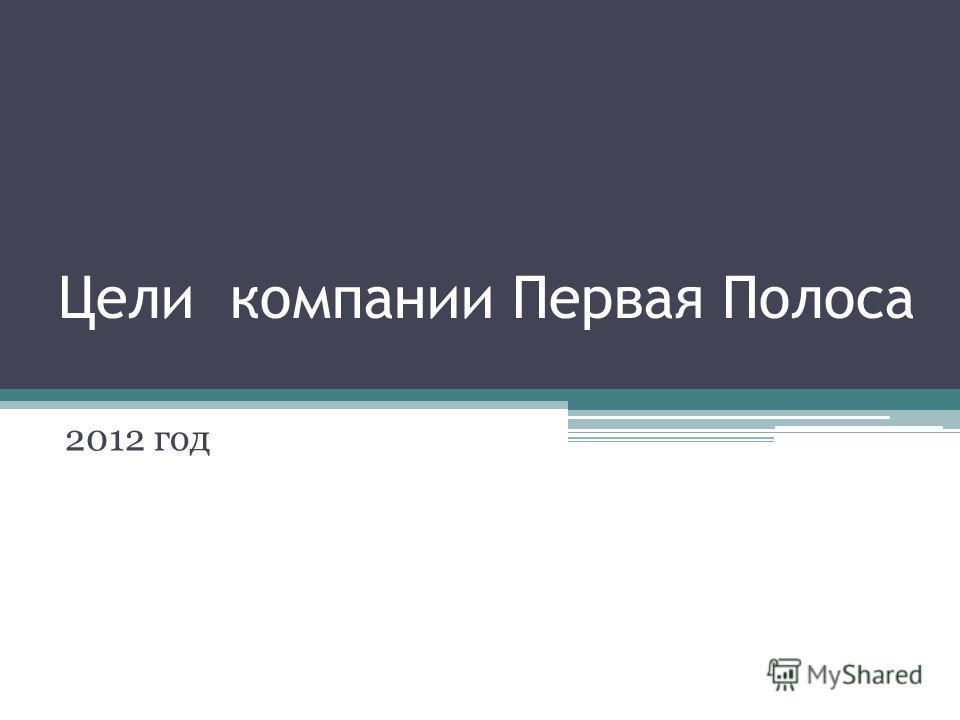 Цели компании Первая Полоса 2012 год
