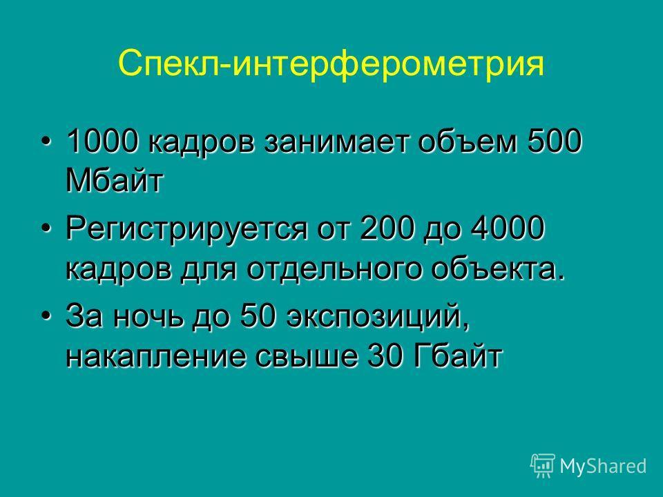 Спекл-интерферометрия 1000 кадров занимает объем 500 Мбайт 1000 кадров занимает объем 500 Мбайт Регистрируется от 200 до 4000 кадров для отдельного объекта.Регистрируется от 200 до 4000 кадров для отдельного объекта. За ночь до 50 экспозиций, накопле