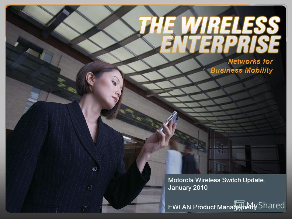 Networks for Business Mobility Motorola Wireless Switch Update January 2010 EWLAN Product Management