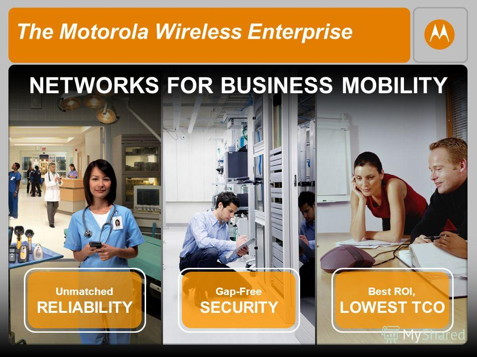 The Motorola Wireless Enterprise NETWORKS FOR BUSINESS MOBILITY Unmatched RELIABILITY Gap-Free SECURITY Best ROI, LOWEST TCO