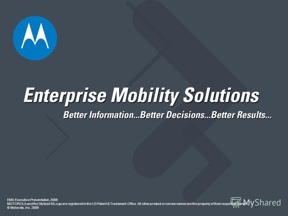 EMS Executive Presentation, 2009 MOTOROLA and the Stylized M Logo are registered in the US Patent & Trademark Office. All other product or service names are the property of their respective owners. © Motorola, Inc. 2009