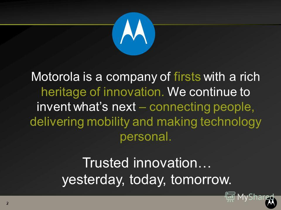 2 Motorola is a company of firsts with a rich heritage of innovation. We continue to invent whats next – connecting people, delivering mobility and making technology personal. Trusted innovation… yesterday, today, tomorrow.