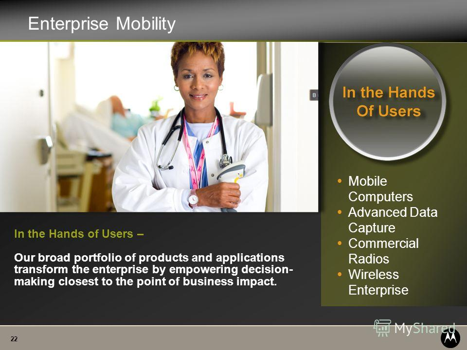 22 Enterprise Mobility In the Hands of Users – Our broad portfolio of products and applications transform the enterprise by empowering decision- making closest to the point of business impact. Mobile Computers Advanced Data Capture Commercial Radios