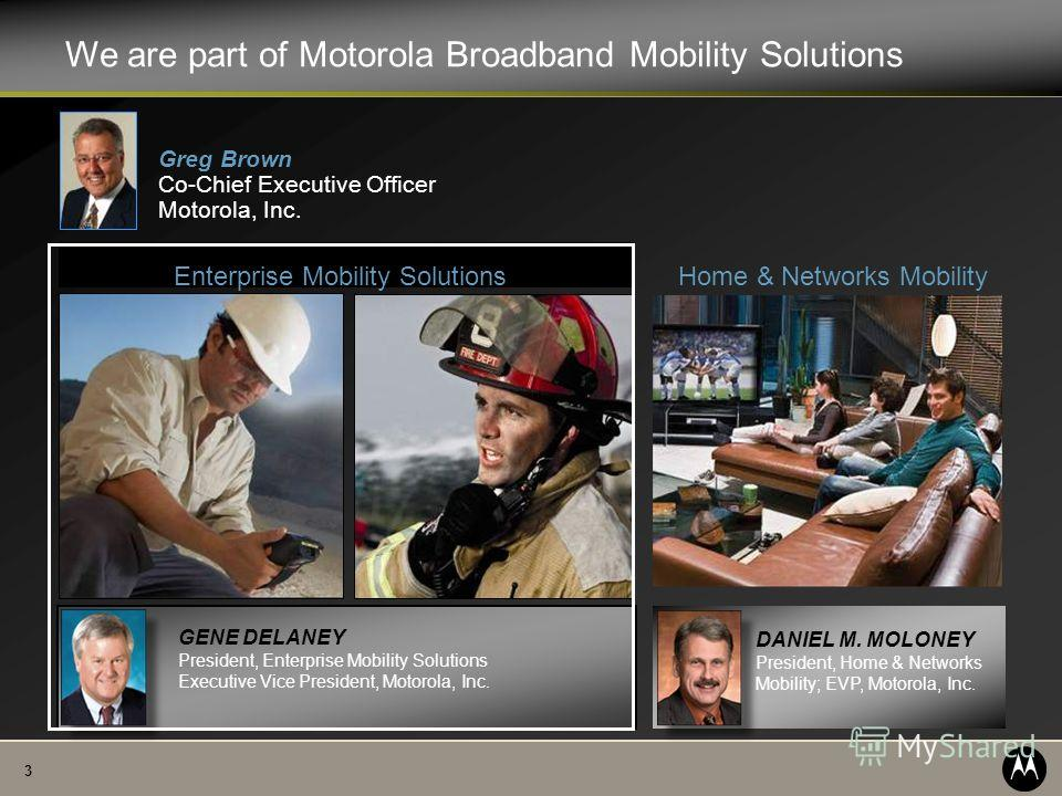 3 Home & Networks Mobility Enterprise Mobility Solutions Greg Brown Co-Chief Executive Officer Motorola, Inc. We are part of Motorola Broadband Mobility Solutions GENE DELANEY President, Enterprise Mobility Solutions Executive Vice President, Motorol