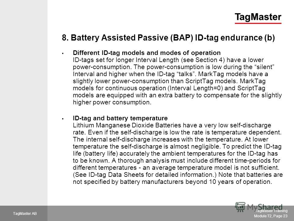 TagMaster Training Module T2, Page 23 TagMaster AB 8. Battery Assisted Passive (BAP) ID-tag endurance (b) Different ID-tag models and modes of operation ID-tags set for longer Interval Length (see Section 4) have a lower power-consumption. The power-