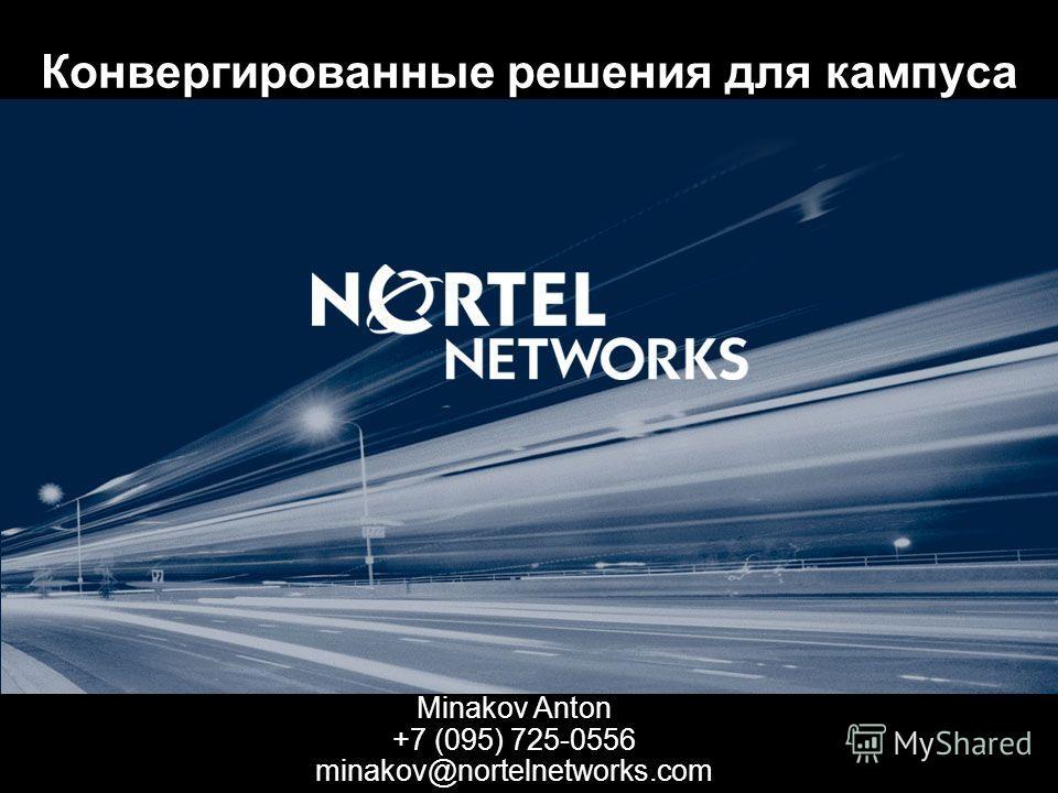 Конвергированные решения для кампуса Minakov Anton +7 (095) 725-0556 minakov@nortelnetworks.com