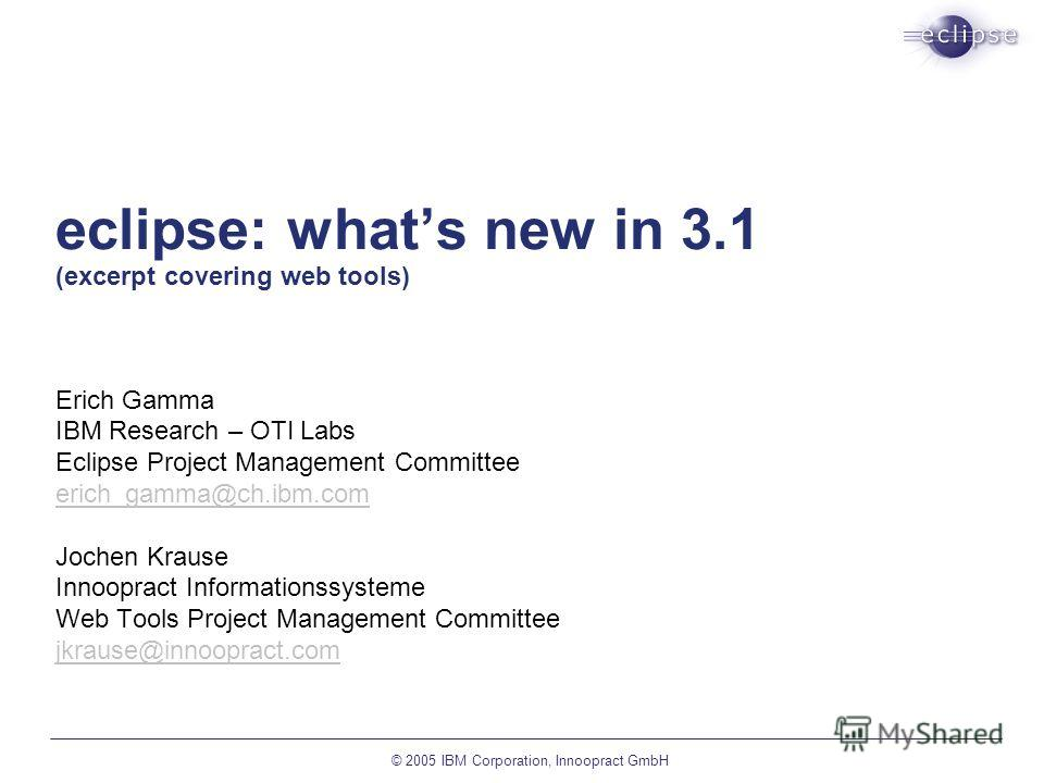 © 2005 IBM Corporation, Innoopract GmbH eclipse: whats new in 3.1 (excerpt covering web tools) Erich Gamma IBM Research – OTI Labs Eclipse Project Management Committee erich_gamma@ch.ibm.com Jochen Krause Innoopract Informationssysteme Web Tools Proj