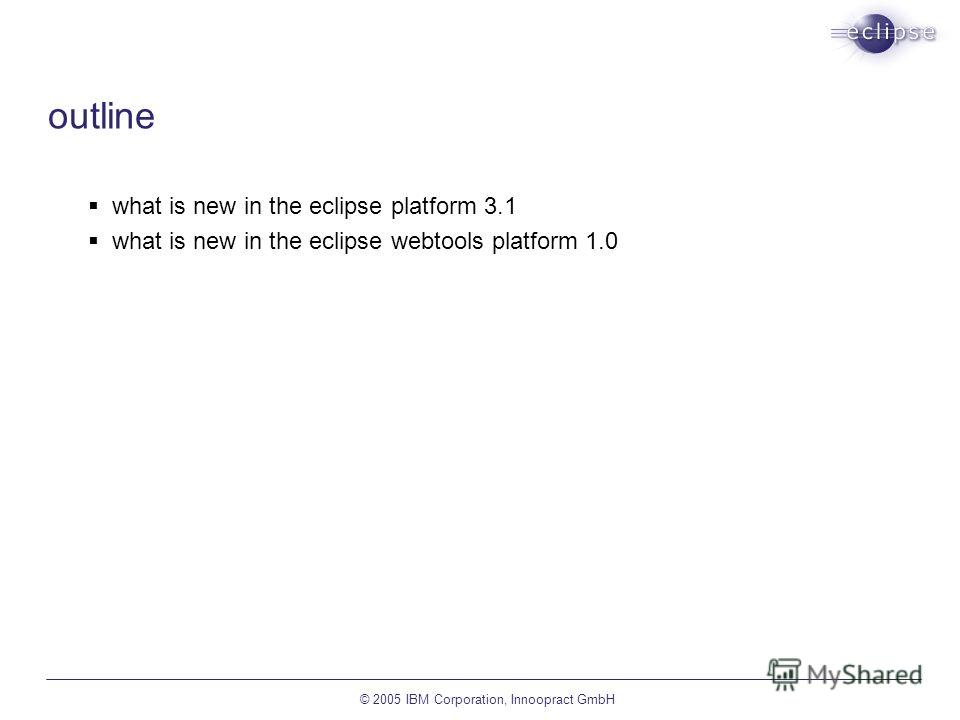 © 2005 IBM Corporation, Innoopract GmbH outline what is new in the eclipse platform 3.1 what is new in the eclipse webtools platform 1.0