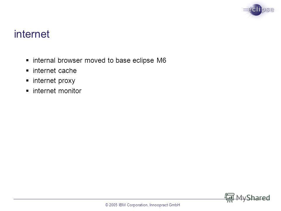 © 2005 IBM Corporation, Innoopract GmbH internet internal browser moved to base eclipse M6 internet cache internet proxy internet monitor
