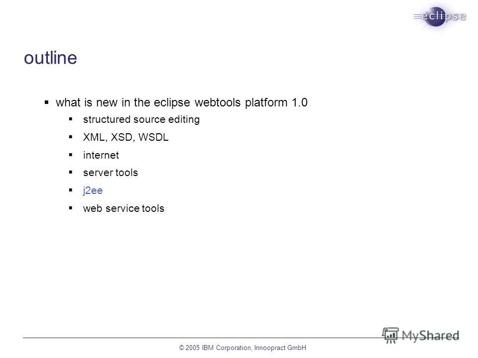 © 2005 IBM Corporation, Innoopract GmbH outline what is new in the eclipse webtools platform 1.0 structured source editing XML, XSD, WSDL internet server tools j2ee web service tools