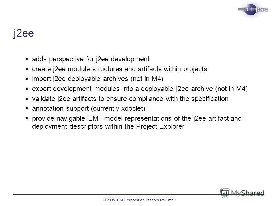 © 2005 IBM Corporation, Innoopract GmbH j2ee adds perspective for j2ee development create j2ee module structures and artifacts within projects import j2ee deployable archives (not in M4) export development modules into a deployable j2ee archive (not