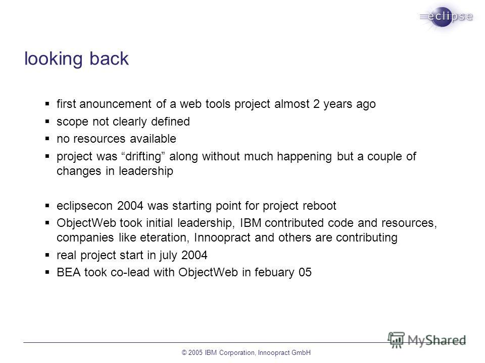 © 2005 IBM Corporation, Innoopract GmbH looking back first anouncement of a web tools project almost 2 years ago scope not clearly defined no resources available project was drifting along without much happening but a couple of changes in leadership