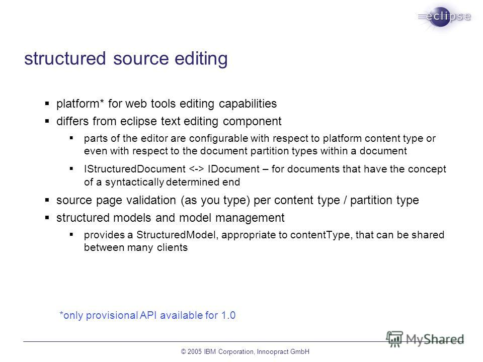 © 2005 IBM Corporation, Innoopract GmbH structured source editing platform* for web tools editing capabilities differs from eclipse text editing component parts of the editor are configurable with respect to platform content type or even with respect