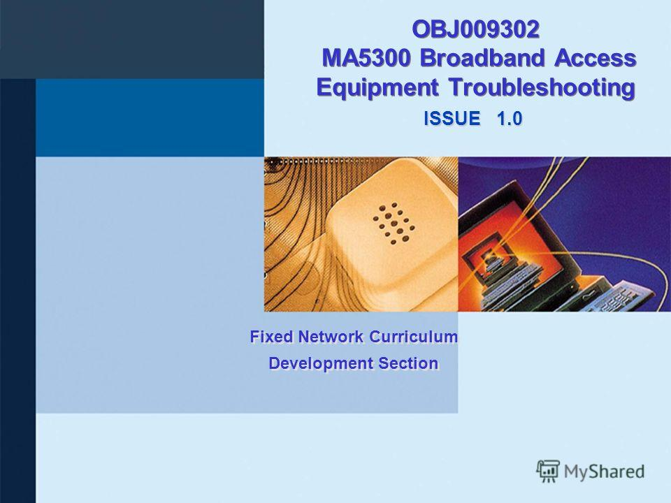 ISSUE Fixed Network Curriculum Development Section OBJ009302 MA5300 Broadband Access Equipment Troubleshooting 1.0