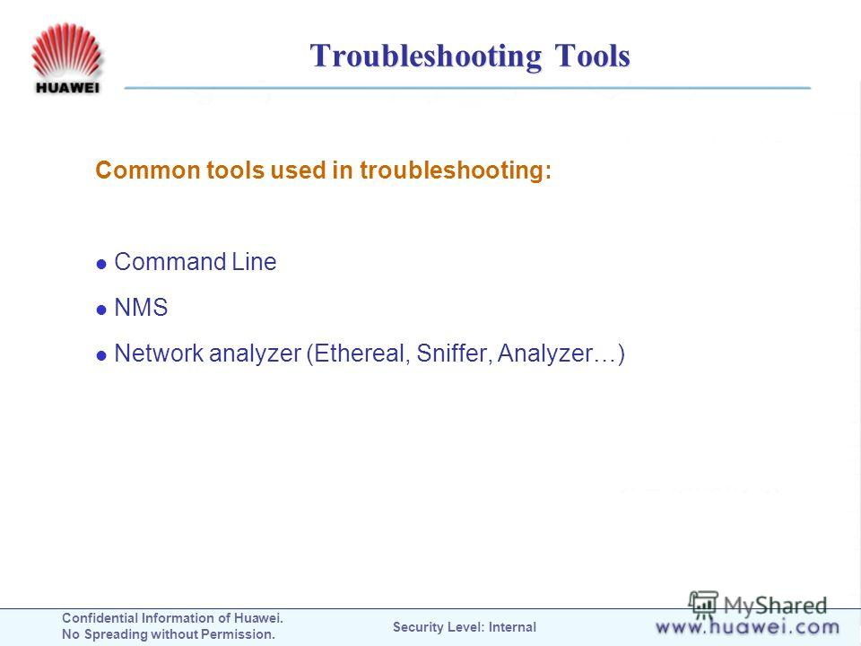 Confidential Information of Huawei. No Spreading without Permission. Security Level: Internal Troubleshooting Tools Common tools used in troubleshooting: Command Line NMS Network analyzer (Ethereal, Sniffer, Analyzer…)