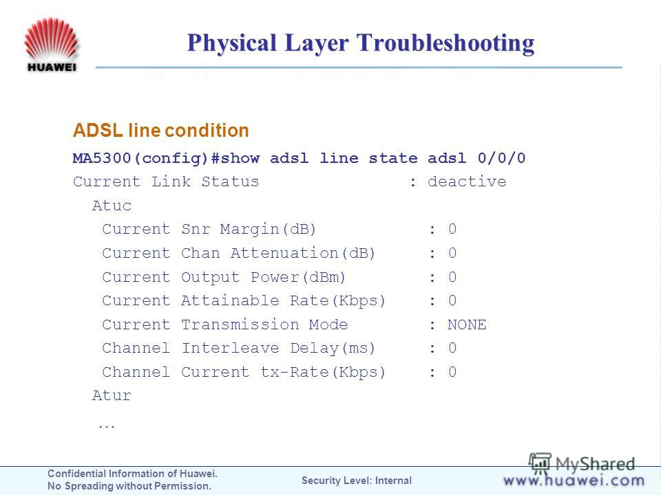 Confidential Information of Huawei. No Spreading without Permission. Security Level: Internal Physical Layer Troubleshooting ADSL line condition MA5300(config)#show adsl line state adsl 0/0/0 Current Link Status : deactive Atuc Current Snr Margin(dB)