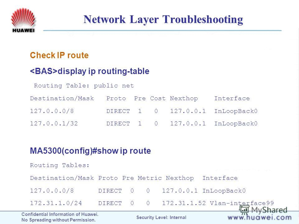 Confidential Information of Huawei. No Spreading without Permission. Security Level: Internal Network Layer Troubleshooting Check IP route display ip routing-table Routing Table: public net Destination/Mask Proto Pre Cost Nexthop Interface 127.0.0.0/
