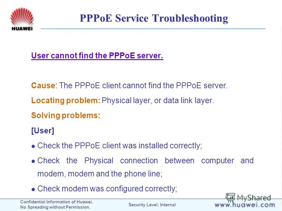 Confidential Information of Huawei. No Spreading without Permission. Security Level: Internal PPPoE Service Troubleshooting User cannot find the PPPoE server. Cause: The PPPoE client cannot find the PPPoE server. Locating problem: Physical layer, or