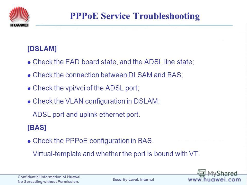 Confidential Information of Huawei. No Spreading without Permission. Security Level: Internal PPPoE Service Troubleshooting [DSLAM] Check the EAD board state, and the ADSL line state; Check the connection between DLSAM and BAS; Check the vpi/vci of t