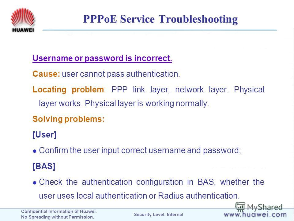 Confidential Information of Huawei. No Spreading without Permission. Security Level: Internal PPPoE Service Troubleshooting Username or password is incorrect. Cause: user cannot pass authentication. Locating problem: PPP link layer, network layer. Ph