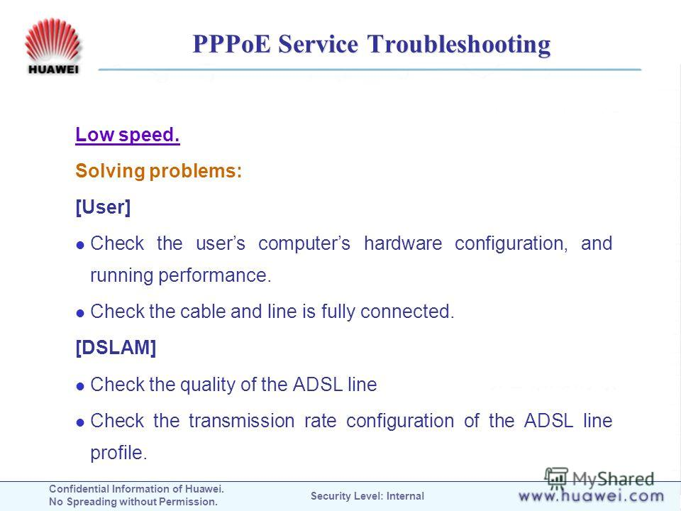 Confidential Information of Huawei. No Spreading without Permission. Security Level: Internal PPPoE Service Troubleshooting Low speed. Solving problems: [User] Check the users computers hardware configuration, and running performance. Check the cable
