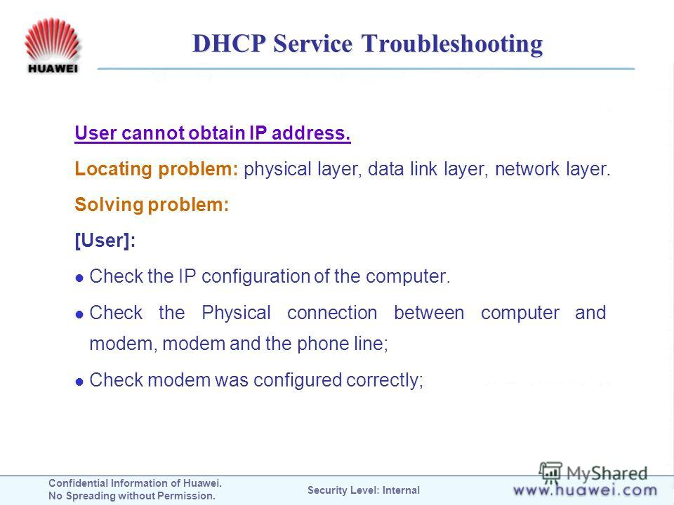 Confidential Information of Huawei. No Spreading without Permission. Security Level: Internal DHCP Service Troubleshooting User cannot obtain IP address. Locating problem: physical layer, data link layer, network layer. Solving problem: [User]: Check