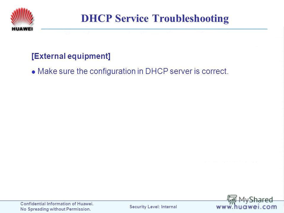 Confidential Information of Huawei. No Spreading without Permission. Security Level: Internal DHCP Service Troubleshooting [External equipment] Make sure the configuration in DHCP server is correct.