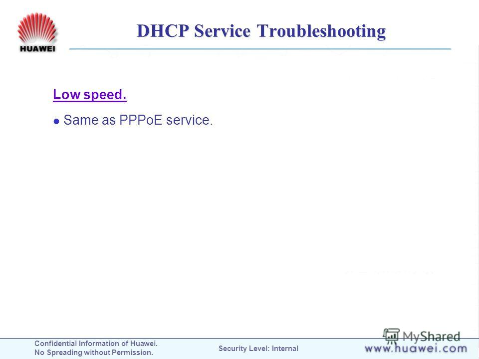 Confidential Information of Huawei. No Spreading without Permission. Security Level: Internal DHCP Service Troubleshooting Low speed. Same as PPPoE service.