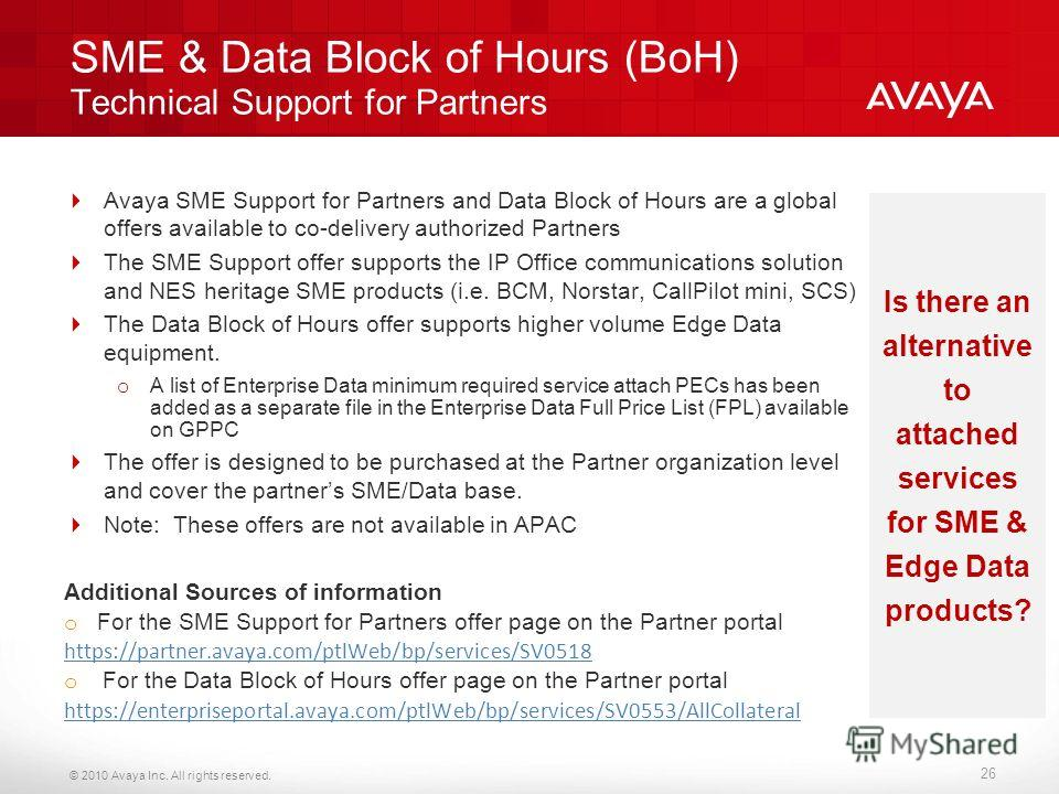 © 2010 Avaya Inc. All rights reserved. SME & Data Block of Hours (BoH) Technical Support for Partners Avaya SME Support for Partners and Data Block of Hours are a global offers available to co-delivery authorized Partners The SME Support offer suppor