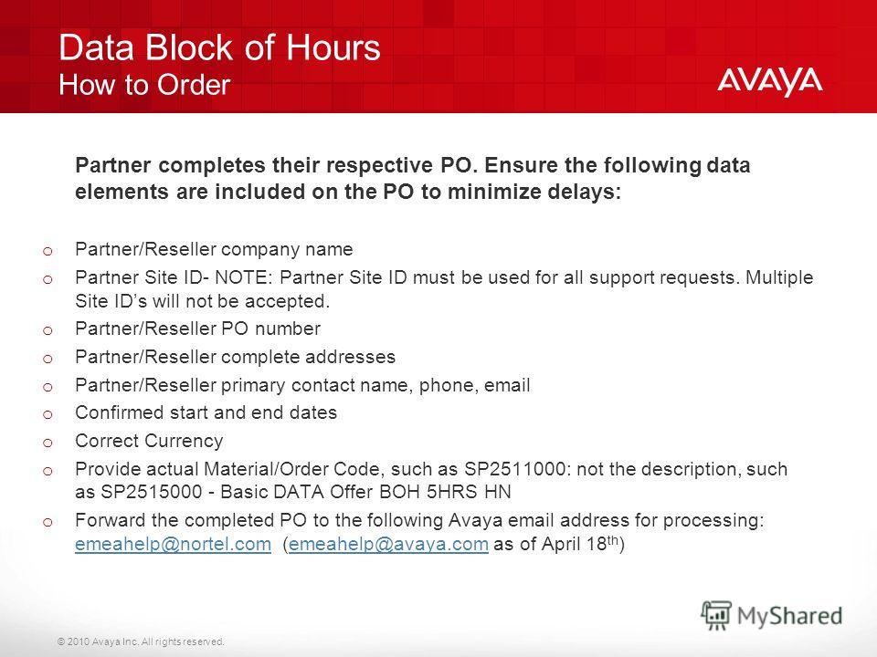 © 2010 Avaya Inc. All rights reserved. Data Block of Hours How to Order Partner completes their respective PO. Ensure the following data elements are included on the PO to minimize delays: o Partner/Reseller company name o Partner Site ID- NOTE: Part