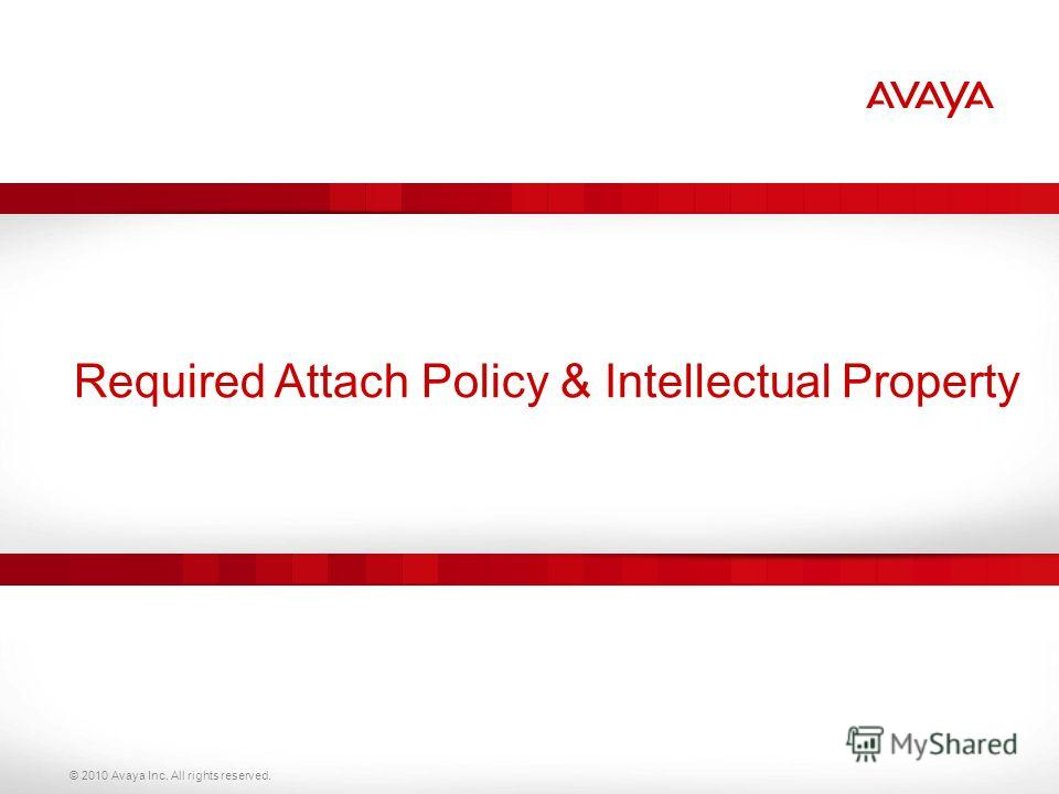 © 2010 Avaya Inc. All rights reserved. Required Attach Policy & Intellectual Property